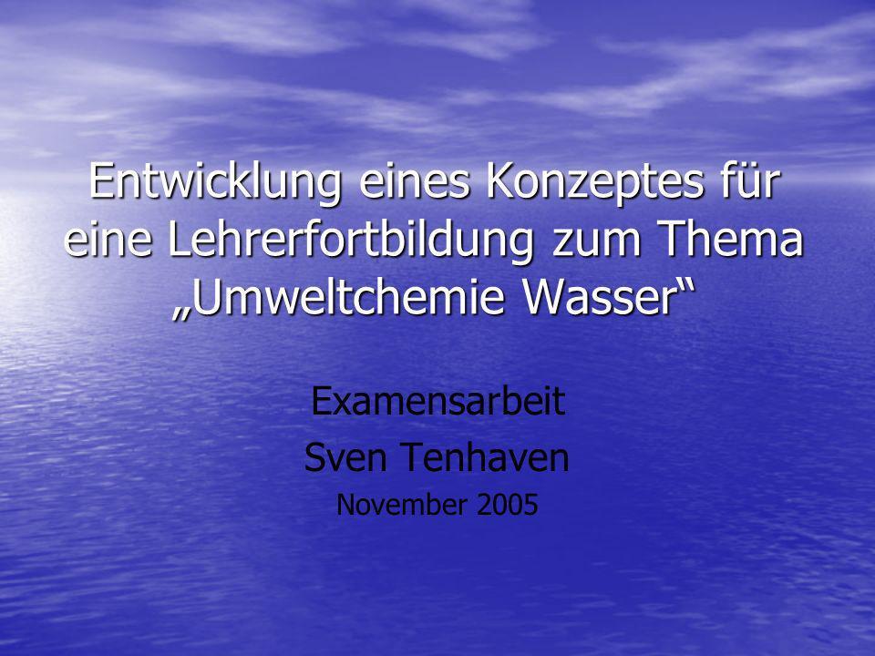 Entwicklung eines Konzeptes für eine Lehrerfortbildung zum Thema Umweltchemie Wasser Examensarbeit Sven Tenhaven November 2005