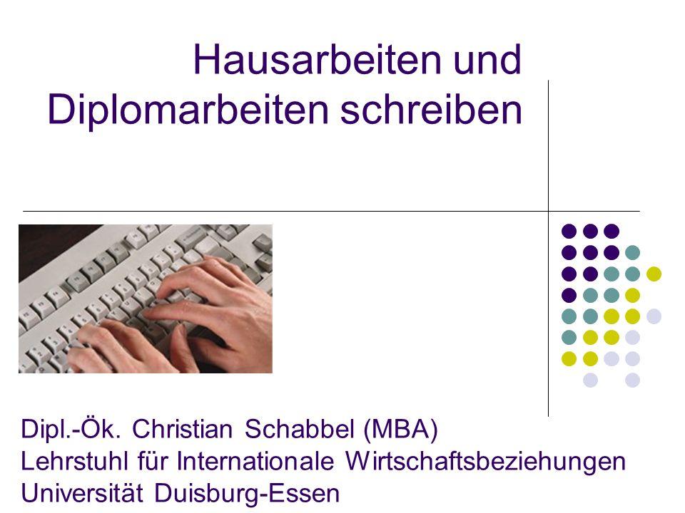 Hausarbeiten und Diplomarbeiten schreiben Dipl.-Ök. Christian Schabbel (MBA) Lehrstuhl für Internationale Wirtschaftsbeziehungen Universität Duisburg-