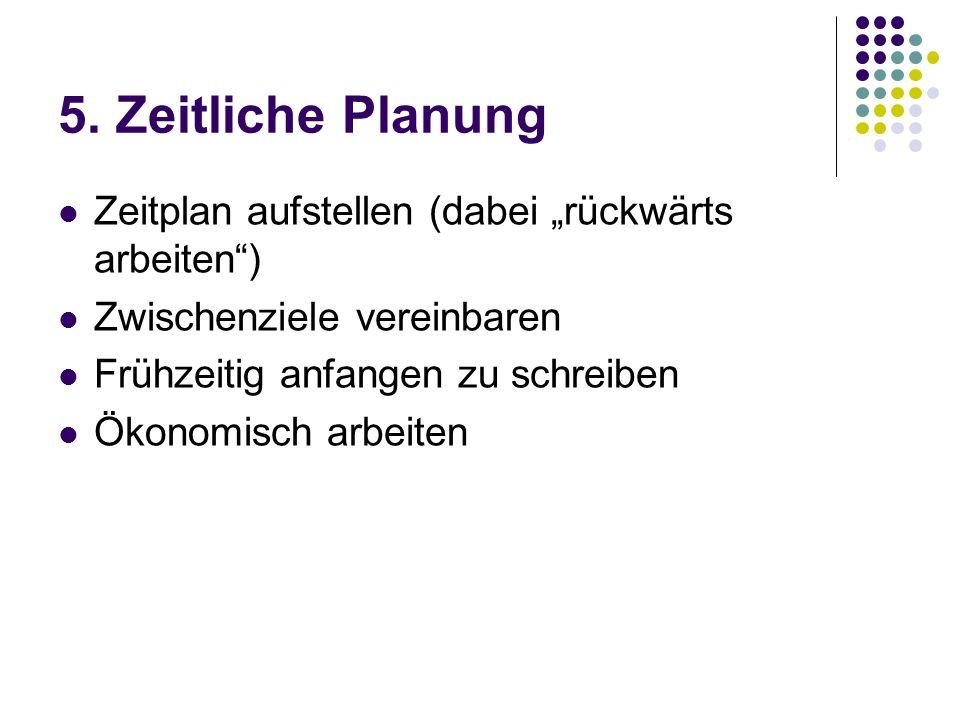5. Zeitliche Planung Zeitplan aufstellen (dabei rückwärts arbeiten) Zwischenziele vereinbaren Frühzeitig anfangen zu schreiben Ökonomisch arbeiten