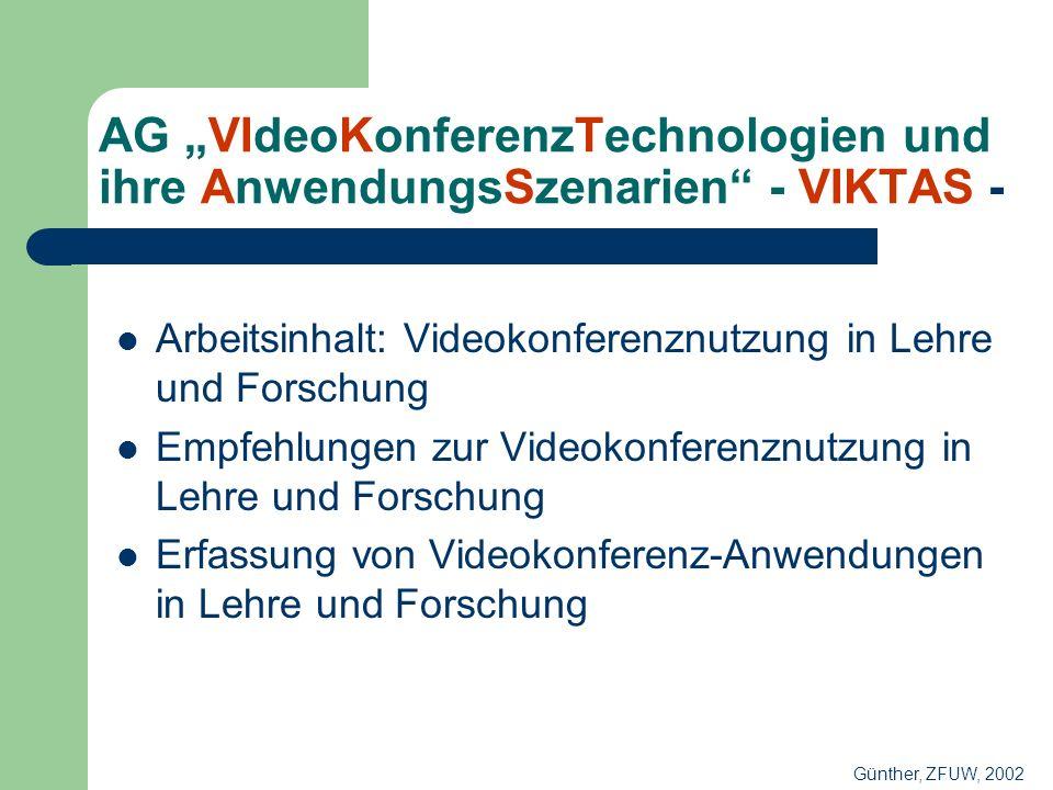 AG VIdeoKonferenzTechnologien und ihre AnwendungsSzenarien - VIKTAS - Arbeitsinhalt: Videokonferenznutzung in Lehre und Forschung Empfehlungen zur Videokonferenznutzung in Lehre und Forschung Erfassung von Videokonferenz-Anwendungen in Lehre und Forschung Günther, ZFUW, 2002