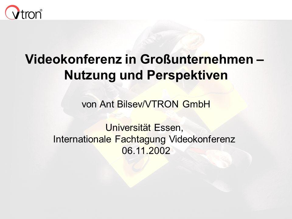 06.11.02 / Folie 1 Videokonferenz in Großunternehmen – Nutzung und Perspektiven von Ant Bilsev/VTRON GmbH Universität Essen, Internationale Fachtagung