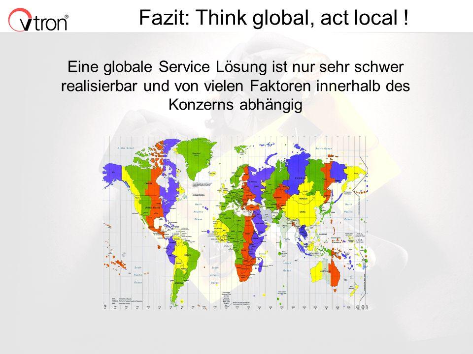 06.11.02 / Folie 10 Fazit: Think global, act local ! Eine globale Service Lösung ist nur sehr schwer realisierbar und von vielen Faktoren innerhalb de