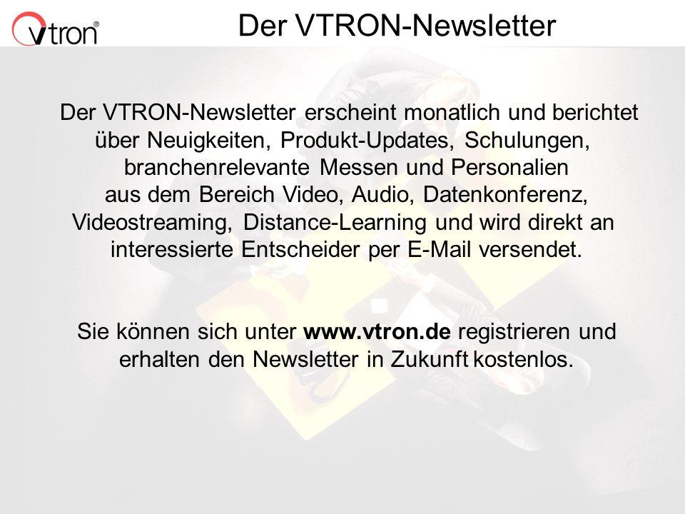 06.11.02 / Folie 15 Der VTRON-Newsletter Der VTRON-Newsletter erscheint monatlich und berichtet über Neuigkeiten, Produkt-Updates, Schulungen, branchenrelevante Messen und Personalien aus dem Bereich Video, Audio, Datenkonferenz, Videostreaming, Distance-Learning und wird direkt an interessierte Entscheider per E-Mail versendet.