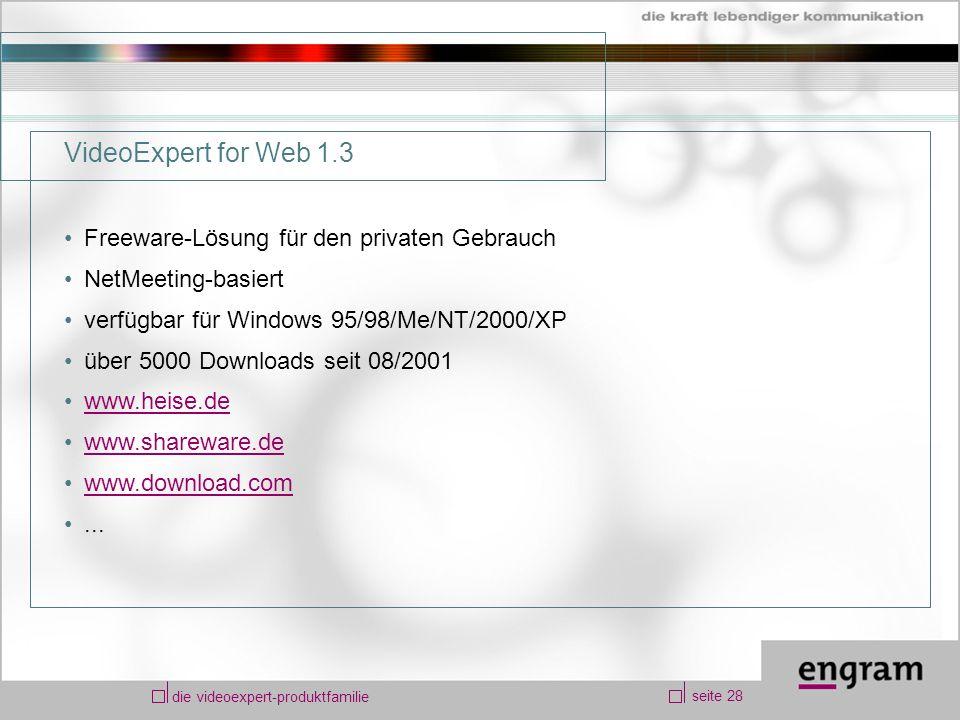 seite 28 die videoexpert-produktfamilie VideoExpert for Web 1.3 Freeware-Lösung für den privaten Gebrauch NetMeeting-basiert verfügbar für Windows 95/98/Me/NT/2000/XP über 5000 Downloads seit 08/2001 www.heise.de www.shareware.de www.download.com...