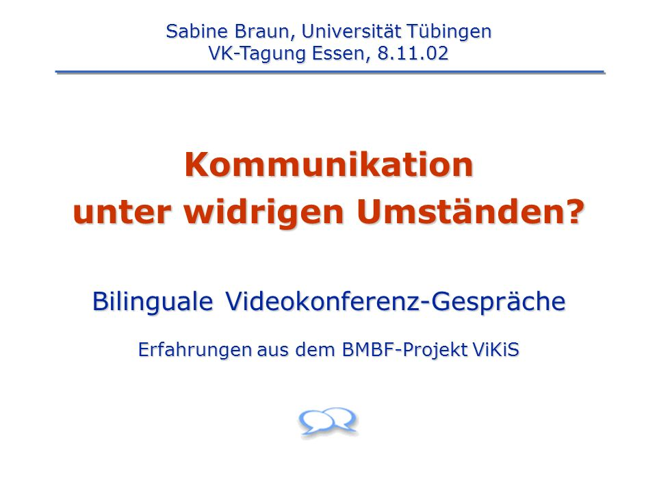 Kommunikation unter widrigen Umständen? Bilinguale Videokonferenz-Gespräche Erfahrungen aus dem BMBF-Projekt ViKiS Sabine Braun, Universität Tübingen