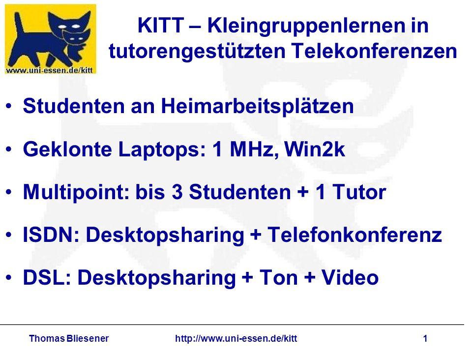 Thomas Bliesenerhttp://www.uni-essen.de/kitt1 KITT – Kleingruppenlernen in tutorengestützten Telekonferenzen Studenten an Heimarbeitsplätzen Geklonte Laptops: 1 MHz, Win2k Multipoint: bis 3 Studenten + 1 Tutor ISDN: Desktopsharing + Telefonkonferenz DSL: Desktopsharing + Ton + Video