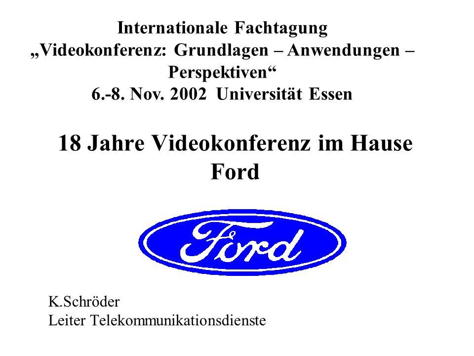 18 Jahre Videokonferenz im Hause Ford K.Schröder Leiter Telekommunikationsdienste Internationale Fachtagung Videokonferenz: Grundlagen – Anwendungen –
