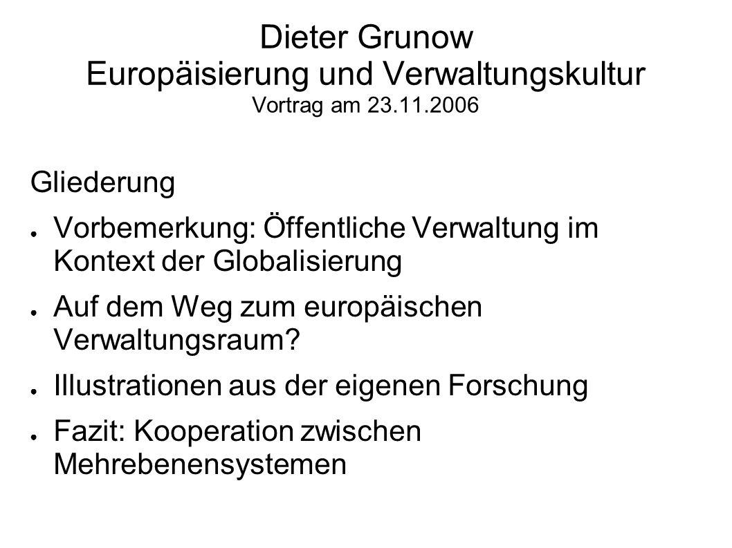 Dieter Grunow Europäisierung und Verwaltungskultur Vortrag am 23.11.2006 Gliederung Vorbemerkung: Öffentliche Verwaltung im Kontext der Globalisierung Auf dem Weg zum europäischen Verwaltungsraum.