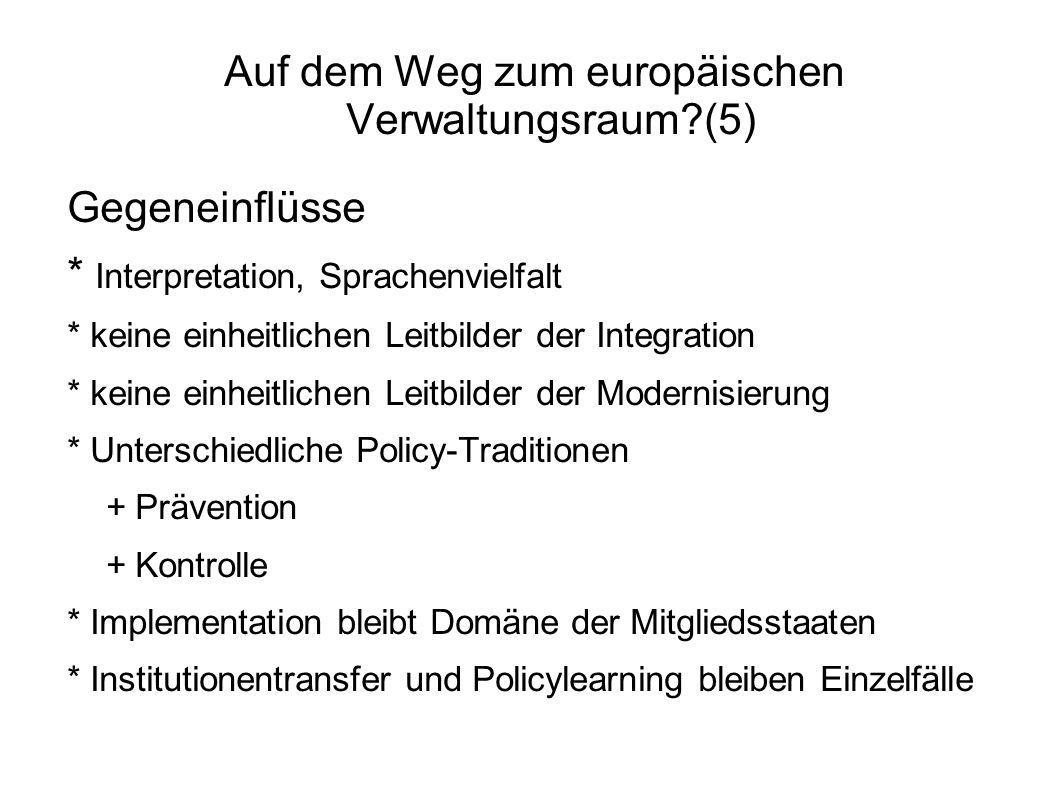Auf dem Weg zum europäischen Verwaltungsraum?(5) Gegeneinflüsse * Interpretation, Sprachenvielfalt * keine einheitlichen Leitbilder der Integration * keine einheitlichen Leitbilder der Modernisierung * Unterschiedliche Policy-Traditionen + Prävention + Kontrolle * Implementation bleibt Domäne der Mitgliedsstaaten * Institutionentransfer und Policylearning bleiben Einzelfälle