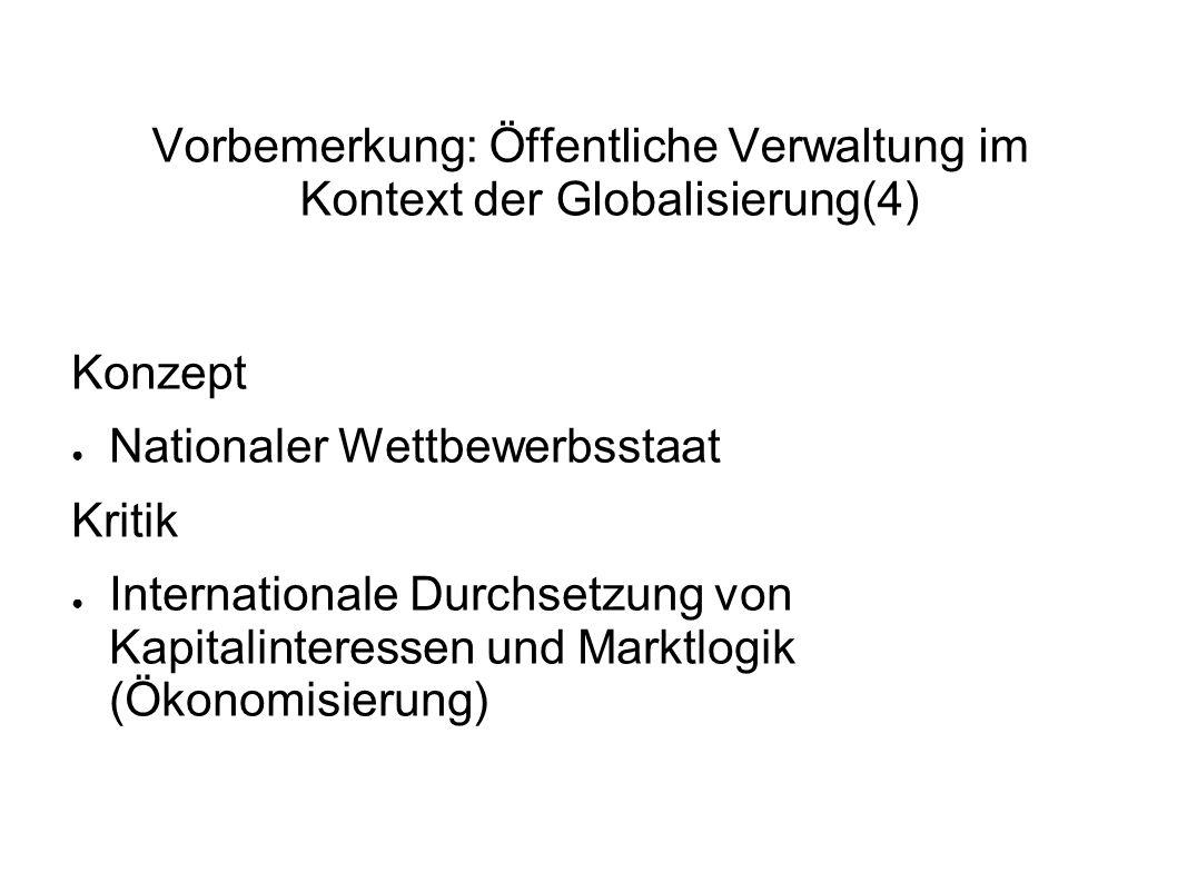 Vorbemerkung: Öffentliche Verwaltung im Kontext der Globalisierung(4) Konzept Nationaler Wettbewerbsstaat Kritik Internationale Durchsetzung von Kapitalinteressen und Marktlogik (Ökonomisierung)