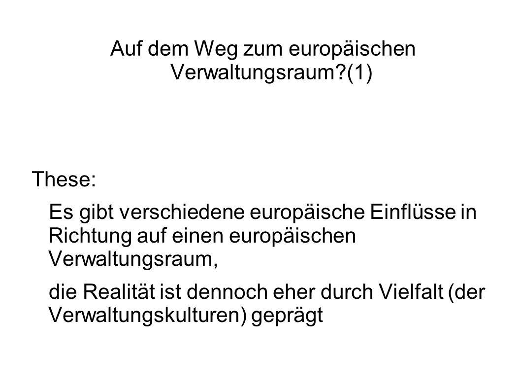 Auf dem Weg zum europäischen Verwaltungsraum (1) These: Es gibt verschiedene europäische Einflüsse in Richtung auf einen europäischen Verwaltungsraum, die Realität ist dennoch eher durch Vielfalt (der Verwaltungskulturen) geprägt
