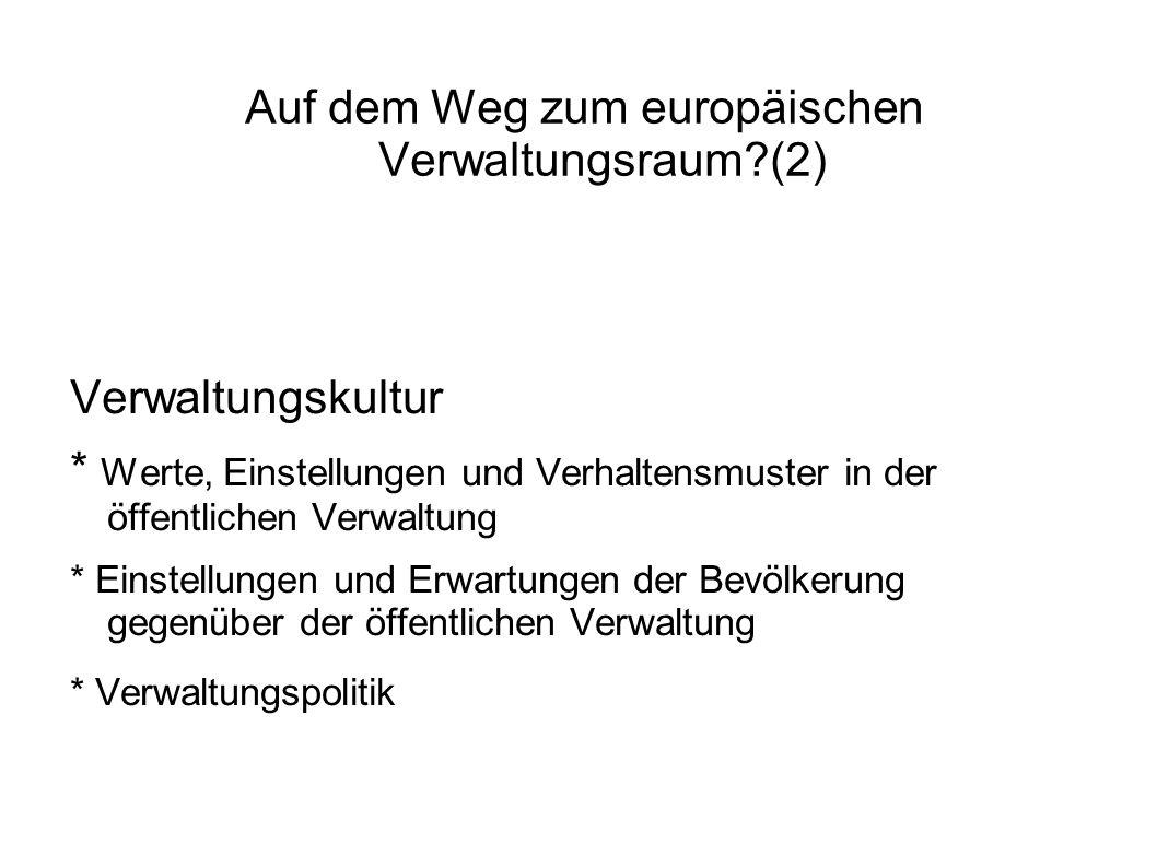 Auf dem Weg zum europäischen Verwaltungsraum (2) Verwaltungskultur * Werte, Einstellungen und Verhaltensmuster in der öffentlichen Verwaltung * Einstellungen und Erwartungen der Bevölkerung gegenüber der öffentlichen Verwaltung * Verwaltungspolitik