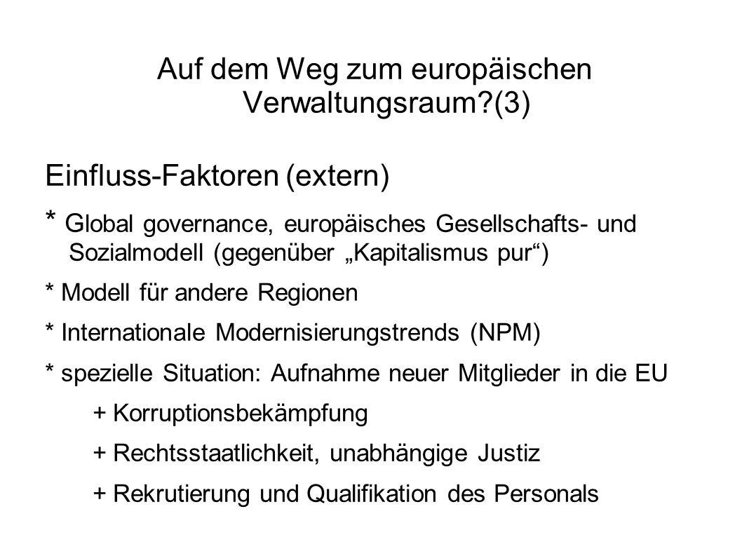 Auf dem Weg zum europäischen Verwaltungsraum?(3) Einfluss-Faktoren (extern) * G lobal governance, europäisches Gesellschafts- und Sozialmodell (gegenüber Kapitalismus pur) * Modell für andere Regionen * Internationale Modernisierungstrends (NPM) * spezielle Situation: Aufnahme neuer Mitglieder in die EU + Korruptionsbekämpfung + Rechtsstaatlichkeit, unabhängige Justiz + Rekrutierung und Qualifikation des Personals