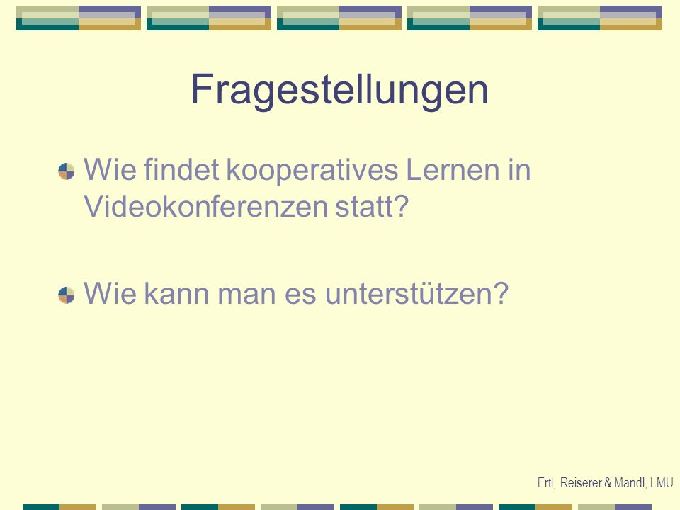 Ertl, Reiserer & Mandl, LMU Fragestellungen Wie findet kooperatives Lernen in Videokonferenzen statt? Wie kann man es unterstützen?