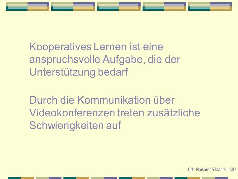 Ertl, Reiserer & Mandl, LMU Kooperatives Lernen ist eine anspruchsvolle Aufgabe, die der Unterstützung bedarf Durch die Kommunikation über Videokonferenzen treten zusätzliche Schwierigkeiten auf