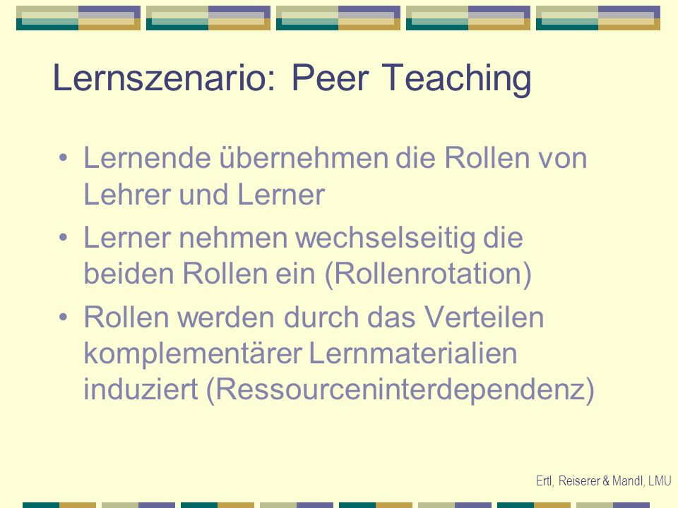 Ertl, Reiserer & Mandl, LMU Lernszenario: Peer Teaching Lernende übernehmen die Rollen von Lehrer und Lerner Lerner nehmen wechselseitig die beiden Ro