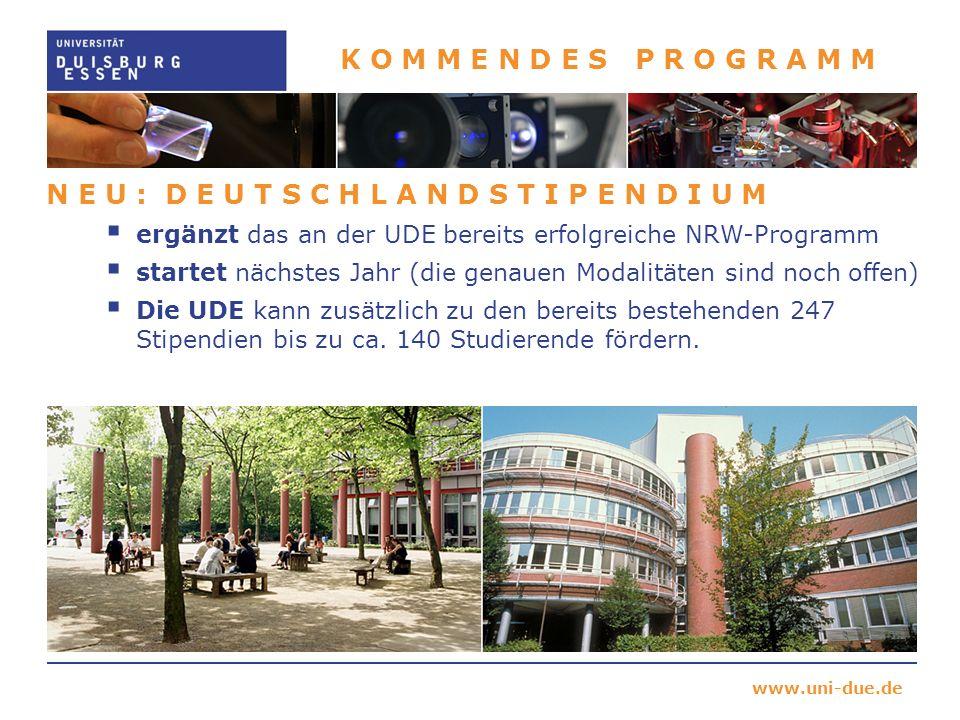 www.uni-due.de K O M M E N D E S P R O G R A M M N E U : D E U T S C H L A N D S T I P E N D I U M ergänzt das an der UDE bereits erfolgreiche NRW-Programm startet nächstes Jahr (die genauen Modalitäten sind noch offen) Die UDE kann zusätzlich zu den bereits bestehenden 247 Stipendien bis zu ca.