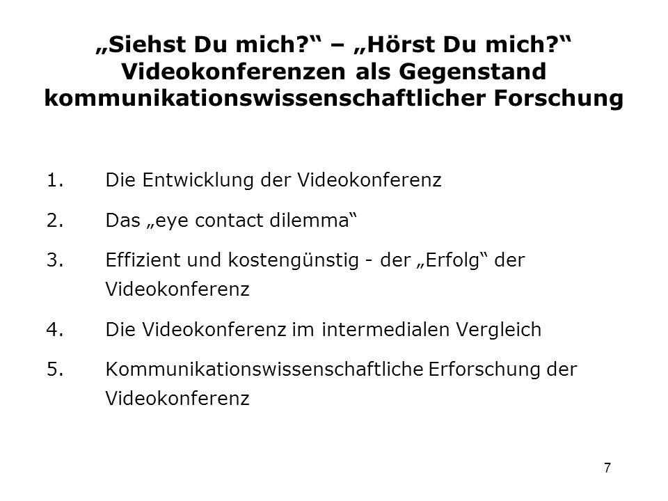 7 1.Die Entwicklung der Videokonferenz 2.Das eye contact dilemma 3.Effizient und kostengünstig - der Erfolg der Videokonferenz 4.Die Videokonferenz im intermedialen Vergleich 5.Kommunikationswissenschaftliche Erforschung der Videokonferenz Siehst Du mich.