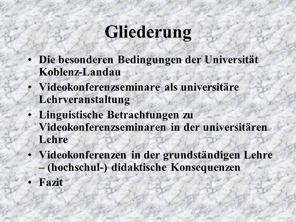Gliederung Die besonderen Bedingungen der Universität Koblenz-Landau Videokonferenzseminare als universitäre Lehrveranstaltung Linguistische Betrachtungen zu Videokonferenzseminaren in der universitären Lehre Videokonferenzen in der grundständigen Lehre – (hochschul-) didaktische Konsequenzen Fazit