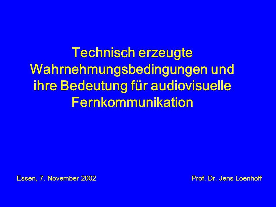Technisch erzeugte Wahrnehmungsbedingungen und ihre Bedeutung für audiovisuelle Fernkommunikation Essen, 7.