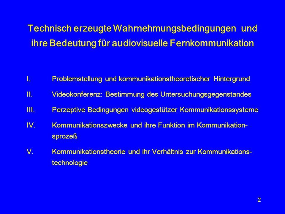 2 Technisch erzeugte Wahrnehmungsbedingungen und ihre Bedeutung für audiovisuelle Fernkommunikation I.Problemstellung und kommunikationstheoretischer Hintergrund II.Videokonferenz: Bestimmung des Untersuchungsgegenstandes III.Perzeptive Bedingungen videogestützer Kommunikationssysteme IV.Kommunikationszwecke und ihre Funktion im Kommunikation- sprozeß V.Kommunikationstheorie und ihr Verhältnis zur Kommunikations- technologie