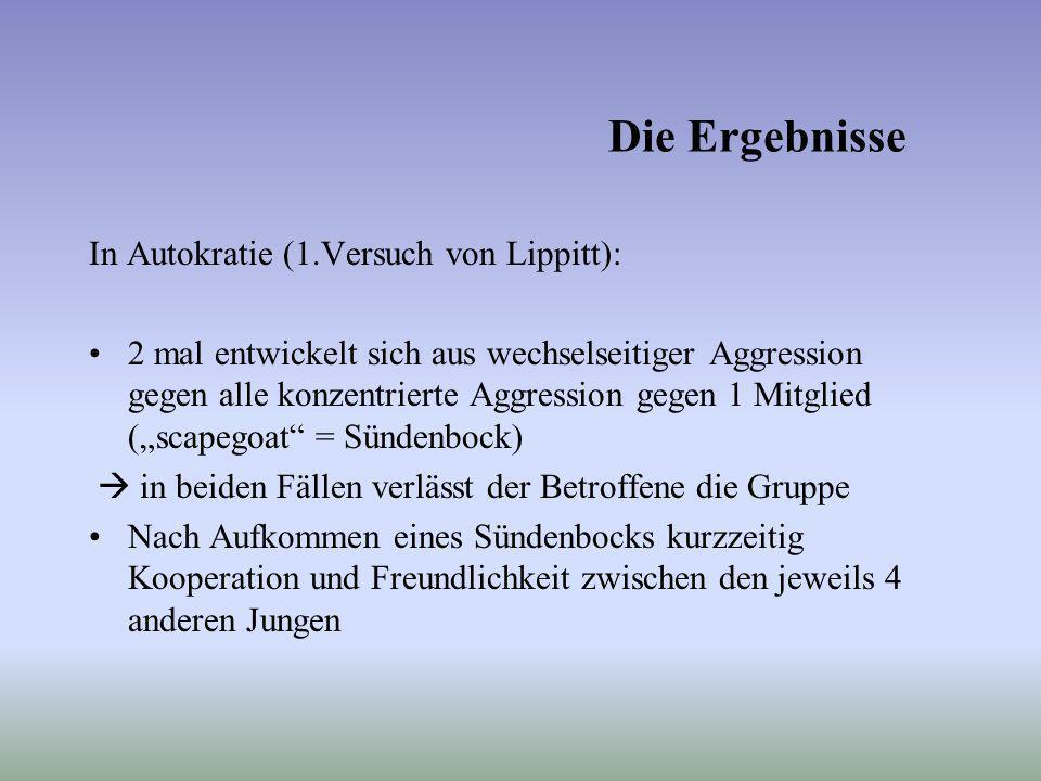 Die Ergebnisse In Autokratie (1.Versuch von Lippitt): 2 mal entwickelt sich aus wechselseitiger Aggression gegen alle konzentrierte Aggression gegen 1