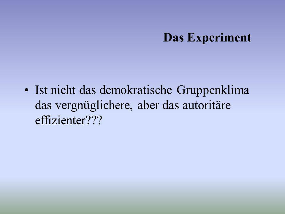 Das Experiment Ist nicht das demokratische Gruppenklima das vergnüglichere, aber das autoritäre effizienter???