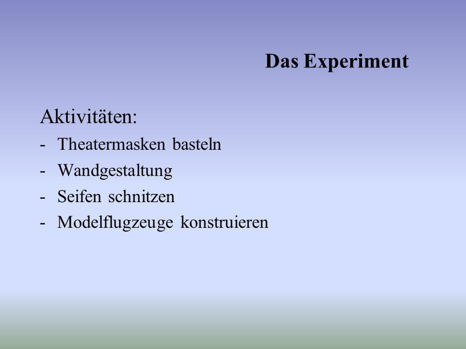 Das Experiment Aktivitäten: -Theatermasken basteln -Wandgestaltung -Seifen schnitzen -Modelflugzeuge konstruieren
