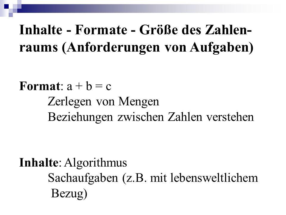 Inhalte - Formate - Größe des Zahlen- raums (Anforderungen von Aufgaben) Format: a + b = c Zerlegen von Mengen Beziehungen zwischen Zahlen verstehen I