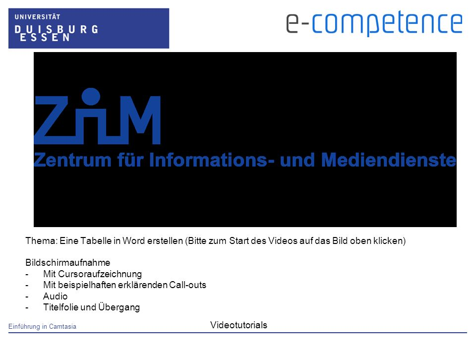 Einführung in Camtasia Videotutorials Thema: Eine Tabelle in Word erstellen (Bitte zum Start des Videos auf das Bild oben klicken) Bildschirmaufnahme -Mit Cursoraufzeichnung -Mit beispielhaften erklärenden Call-outs -Audio -Titelfolie und Übergang