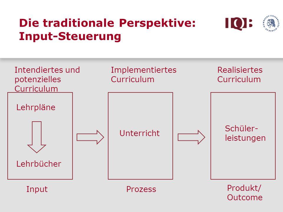 Die traditionale Perspektive: Input-Steuerung Lehrpläne Lehrbücher Intendiertes und potenzielles Curriculum Implementiertes Curriculum Schüler- leistu
