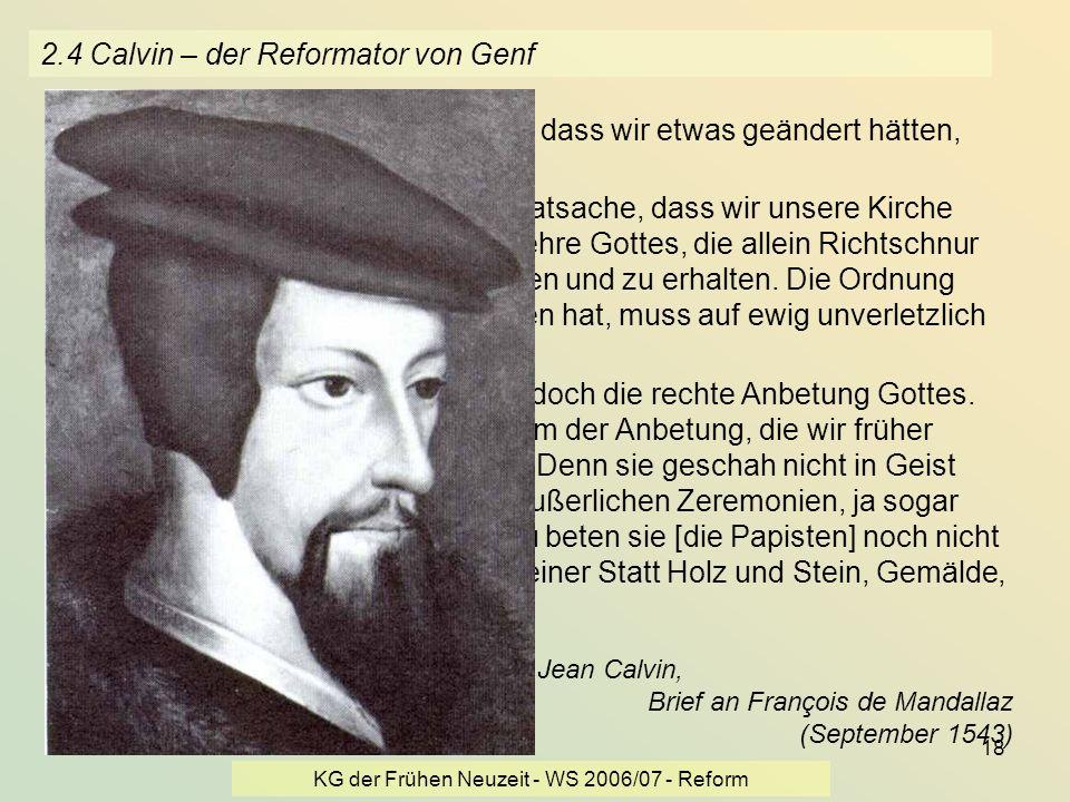 KG der Frühen Neuzeit - WS 2006/07 - Reform 18 2.4 Calvin – der Reformator von Genf... noch niemand hat uns bewiesen, dass wir etwas geändert hätten,
