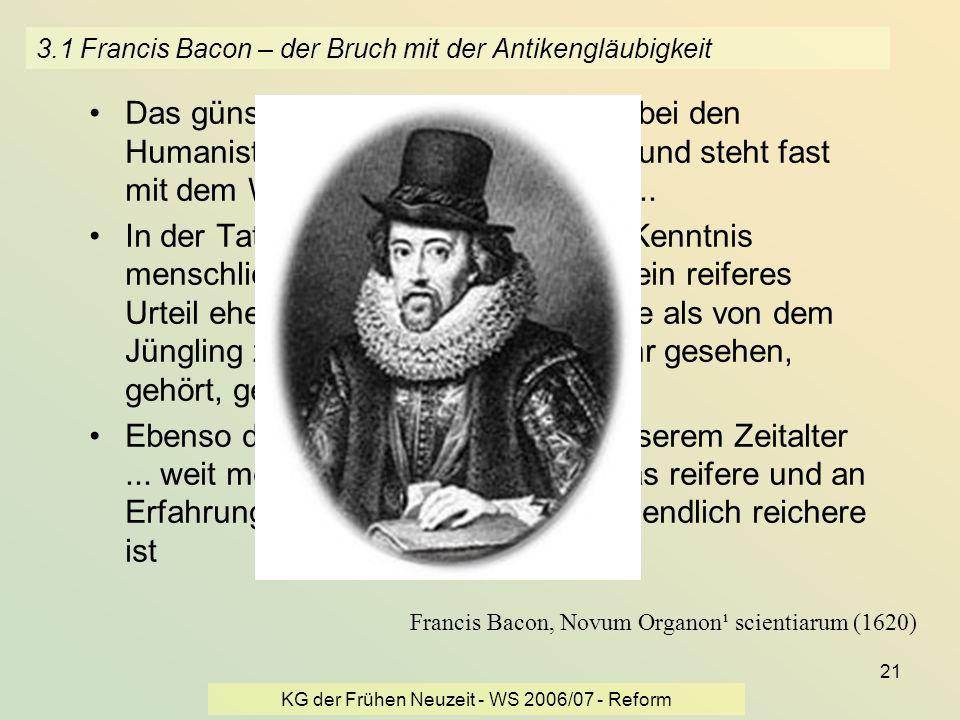 KG der Frühen Neuzeit - WS 2006/07 - Reform 21 3.1 Francis Bacon – der Bruch mit der Antikengläubigkeit Das günstige Vorurteil für die Alten [bei den