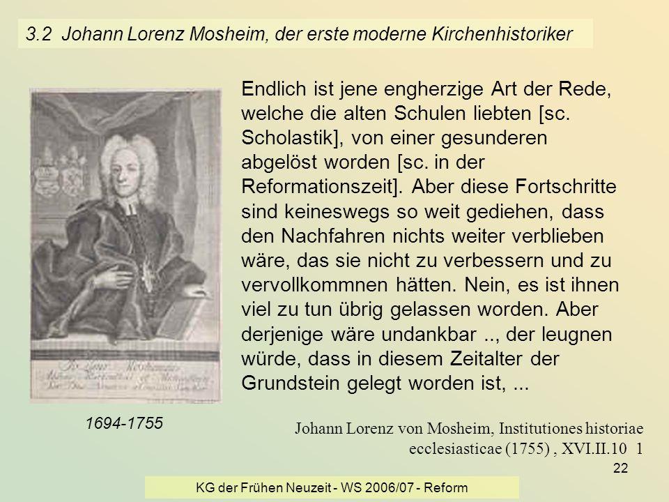 KG der Frühen Neuzeit - WS 2006/07 - Reform 22 3.2 Johann Lorenz Mosheim, der erste moderne Kirchenhistoriker Endlich ist jene engherzige Art der Rede