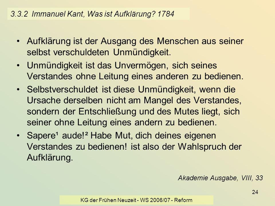 KG der Frühen Neuzeit - WS 2006/07 - Reform 24 3.3.2 Immanuel Kant, Was ist Aufklärung? 1784 Aufklärung ist der Ausgang des Menschen aus seiner selbst