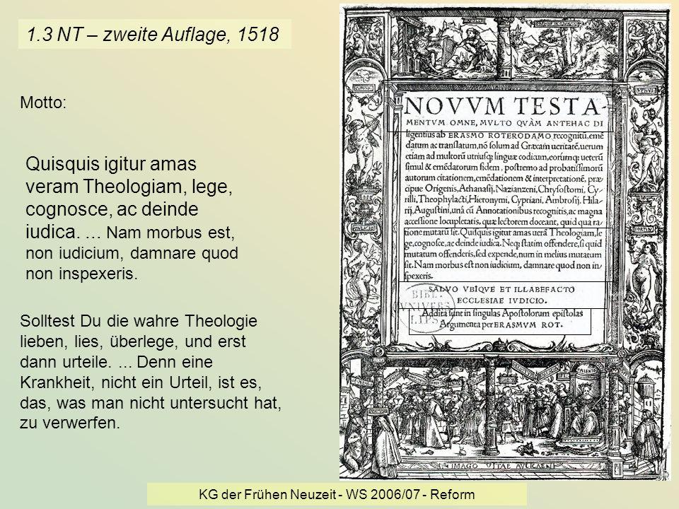 KG der Frühen Neuzeit - WS 2006/07 - Reform 5 1.3 NT – zweite Auflage, 1518 Quisquis igitur amas veram Theologiam, lege, cognosce, ac deinde iudica...