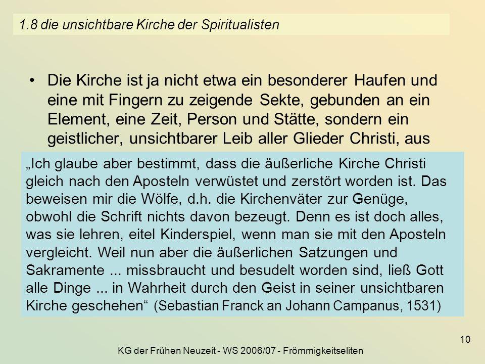 KG der Frühen Neuzeit - WS 2006/07 - Frömmigkeitseliten 10 1.8 die unsichtbare Kirche der Spiritualisten Die Kirche ist ja nicht etwa ein besonderer H