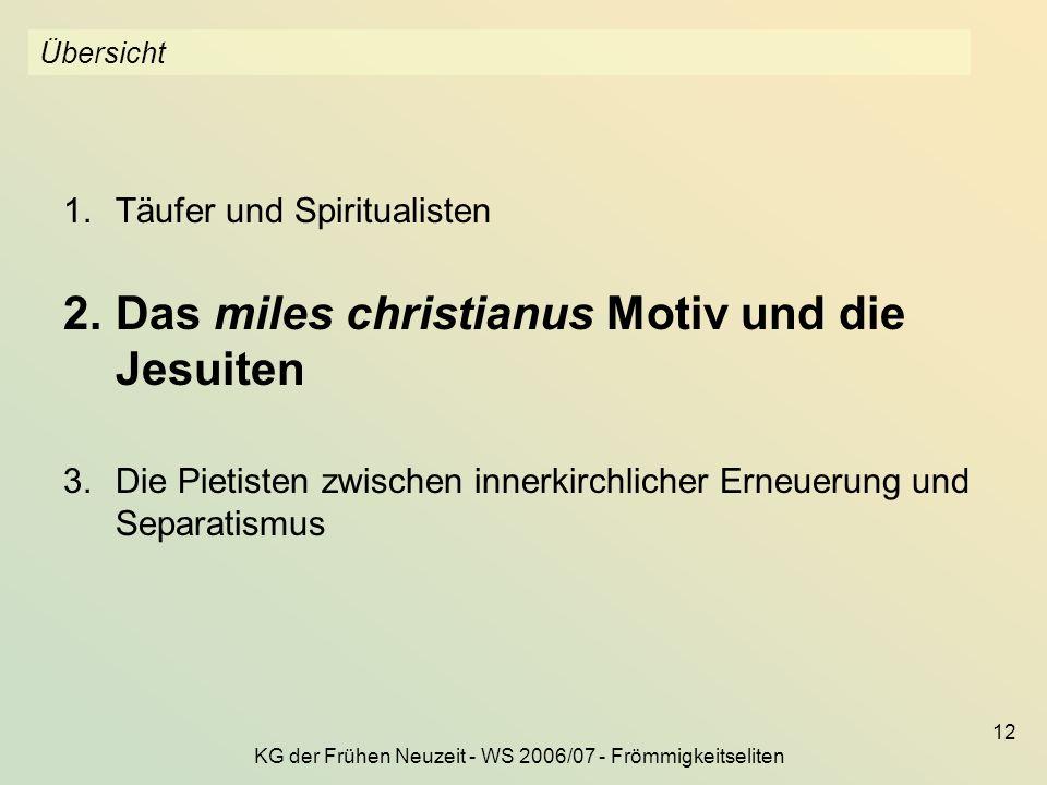 KG der Frühen Neuzeit - WS 2006/07 - Frömmigkeitseliten 12 Übersicht 1.Täufer und Spiritualisten 2.Das miles christianus Motiv und die Jesuiten 3.Die