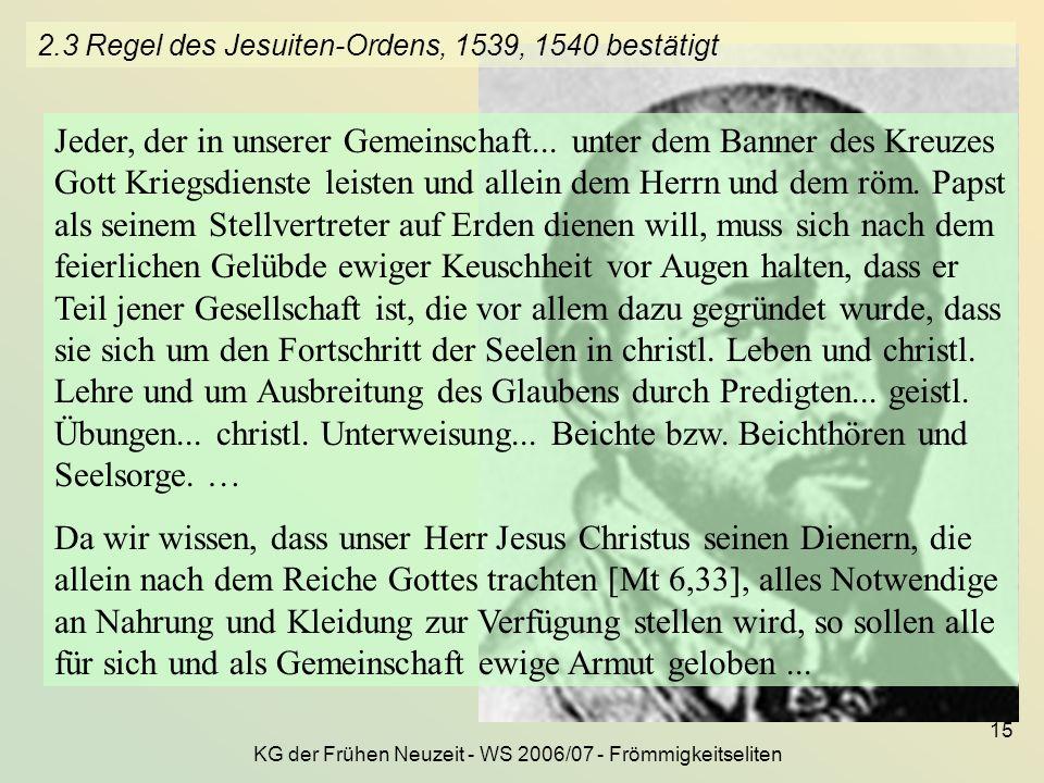 KG der Frühen Neuzeit - WS 2006/07 - Frömmigkeitseliten 15 2.3 Regel des Jesuiten-Ordens, 1539, 1540 bestätigt Jeder, der in unserer Gemeinschaft... u