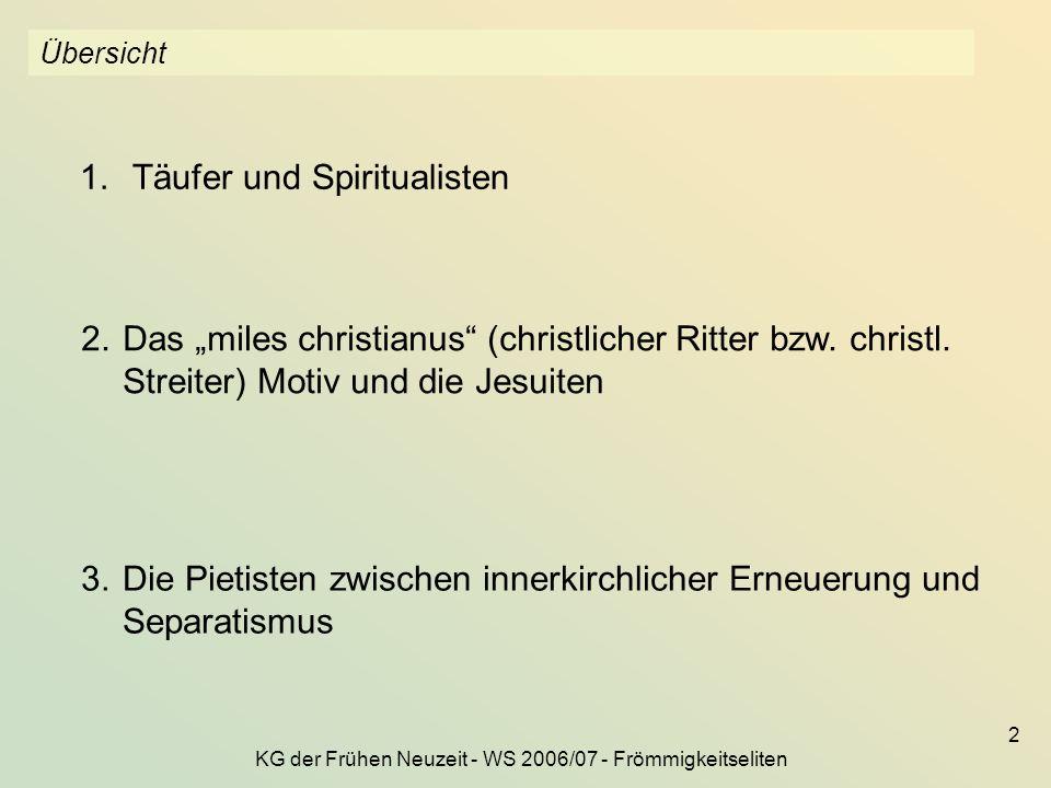 KG der Frühen Neuzeit - WS 2006/07 - Frömmigkeitseliten 2 Übersicht 1.Täufer und Spiritualisten 2.Das miles christianus (christlicher Ritter bzw. chri