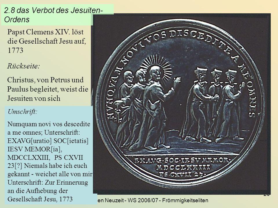 KG der Frühen Neuzeit - WS 2006/07 - Frömmigkeitseliten 20 2.8 das Verbot des Jesuiten- Ordens Papst Clemens XIV. löst die Gesellschaft Jesu auf, 1773