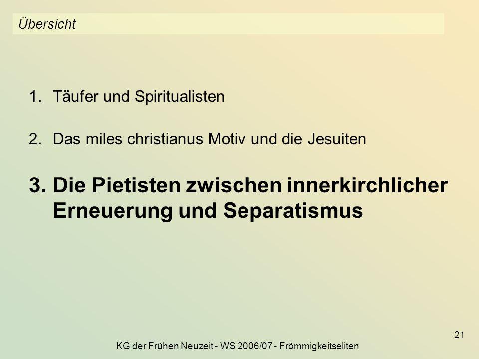 KG der Frühen Neuzeit - WS 2006/07 - Frömmigkeitseliten 21 Übersicht 1.Täufer und Spiritualisten 2.Das miles christianus Motiv und die Jesuiten 3.Die
