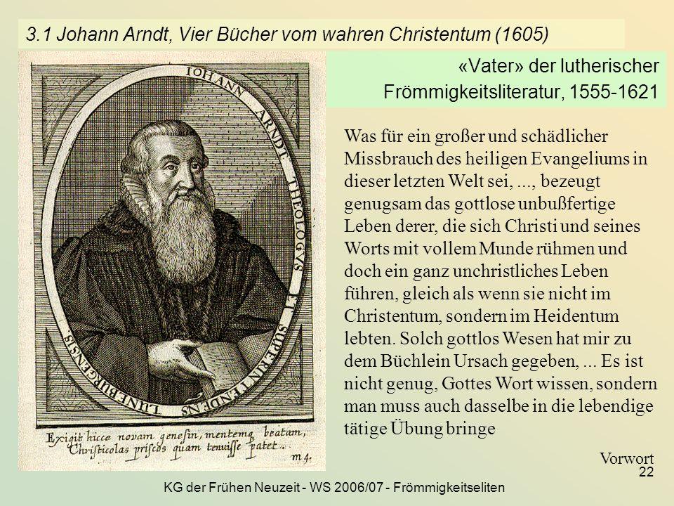 KG der Frühen Neuzeit - WS 2006/07 - Frömmigkeitseliten 22 3.1 Johann Arndt, Vier Bücher vom wahren Christentum (1605) «Vater» der lutherischer Frömmi
