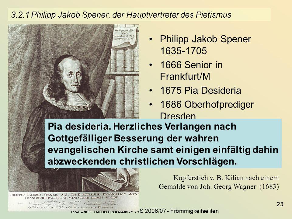 KG der Frühen Neuzeit - WS 2006/07 - Frömmigkeitseliten 23 3.2.1 Philipp Jakob Spener, der Hauptvertreter des Pietismus Philipp Jakob Spener 1635-1705