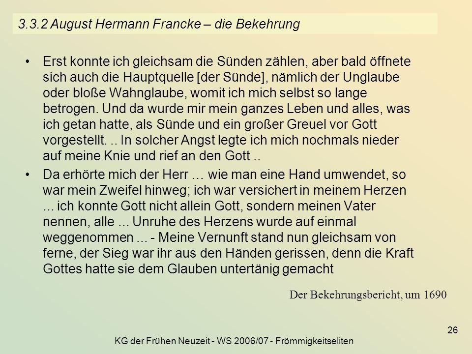 KG der Frühen Neuzeit - WS 2006/07 - Frömmigkeitseliten 26 3.3.2 August Hermann Francke – die Bekehrung Erst konnte ich gleichsam die Sünden zählen, a