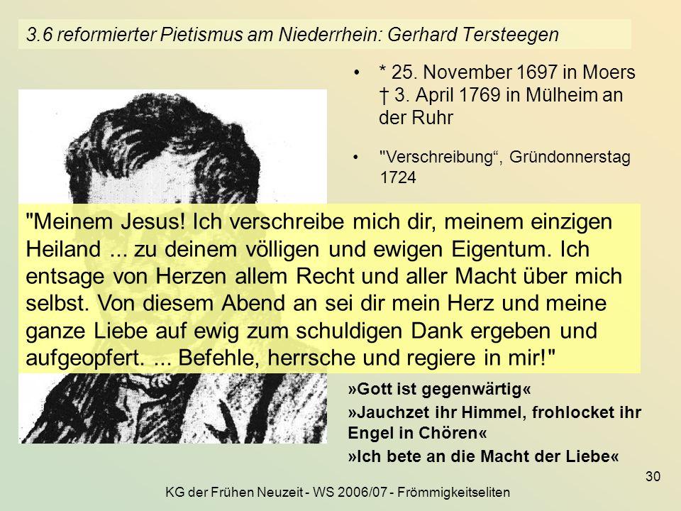 KG der Frühen Neuzeit - WS 2006/07 - Frömmigkeitseliten 30 3.6 reformierter Pietismus am Niederrhein: Gerhard Tersteegen * 25. November 1697 in Moers