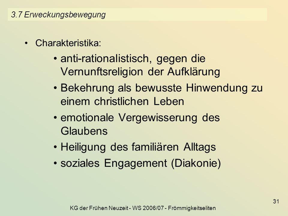KG der Frühen Neuzeit - WS 2006/07 - Frömmigkeitseliten 31 3.7 Erweckungsbewegung Charakteristika: anti-rationalistisch, gegen die Vernunftsreligion d