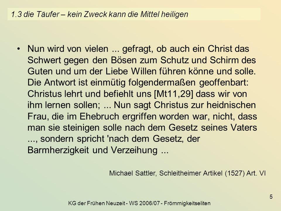 KG der Frühen Neuzeit - WS 2006/07 - Frömmigkeitseliten 5 1.3 die Täufer – kein Zweck kann die Mittel heiligen Nun wird von vielen... gefragt, ob auch