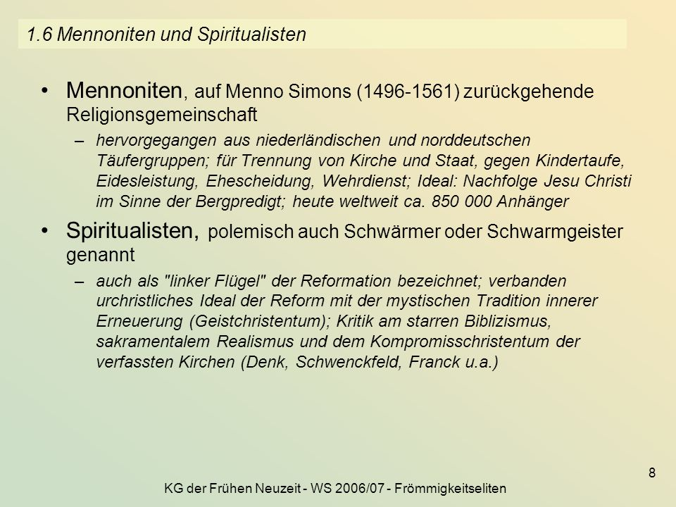 KG der Frühen Neuzeit - WS 2006/07 - Frömmigkeitseliten 8 1.6 Mennoniten und Spiritualisten Mennoniten, auf Menno Simons (1496-1561) zurückgehende Rel
