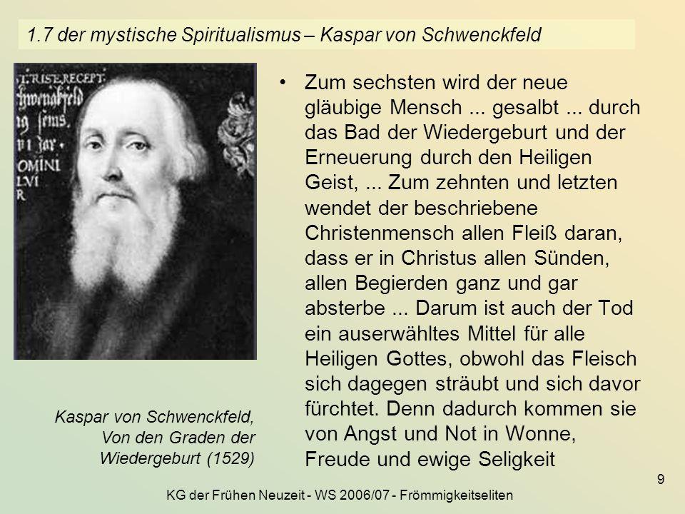 KG der Frühen Neuzeit - WS 2006/07 - Frömmigkeitseliten 9 1.7 der mystische Spiritualismus – Kaspar von Schwenckfeld Zum sechsten wird der neue gläubi